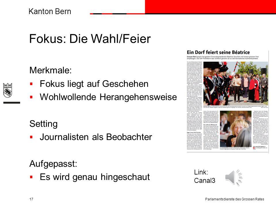 Kanton Bern Fokus: Die Wahl/Feier Merkmale:  Fokus liegt auf Geschehen  Wohlwollende Herangehensweise Setting  Journalisten als Beobachter Aufgepasst:  Es wird genau hingeschaut Parlamentsdienste des Grossen Rates17 Link: Canal3
