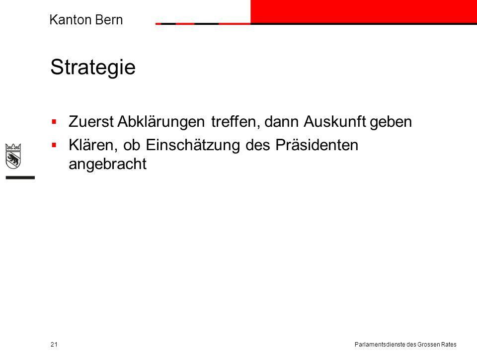 Kanton Bern Strategie  Zuerst Abklärungen treffen, dann Auskunft geben  Klären, ob Einschätzung des Präsidenten angebracht Parlamentsdienste des Grossen Rates21