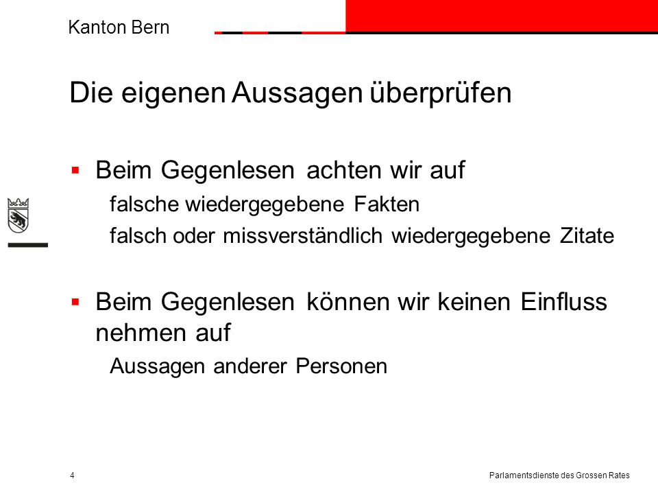 Kanton Bern Zeitdruck – gesicherte Fakten  Wir lassen uns nicht drängen  Wir behandeln Medienanfragen prioritär  Wir halten die vereinbarten Termine ein  Wir klären die Fakten/Sachlage ab, bevor wir Auskunft geben  Wir antworten nicht, wenn wir die Fakten/Sachlage nicht kennen Parlamentsdienste des Grossen Rates5