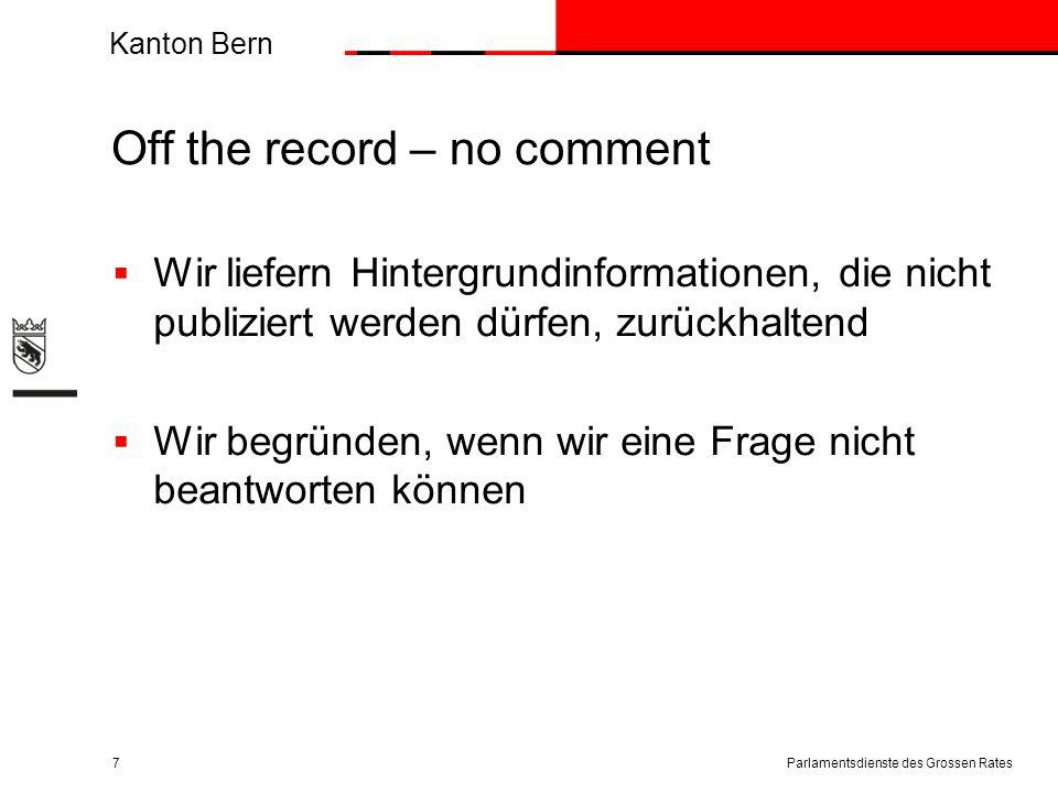 Kanton Bern Off the record – no comment  Wir liefern Hintergrundinformationen, die nicht publiziert werden dürfen, zurückhaltend  Wir begründen, wenn wir eine Frage nicht beantworten können Parlamentsdienste des Grossen Rates7
