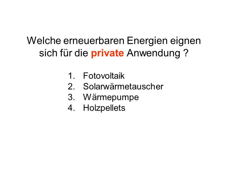 Welche erneuerbaren Energien eignen sich für die private Anwendung ? 1.Fotovoltaik 2.Solarwärmetauscher 3.Wärmepumpe 4.Holzpellets