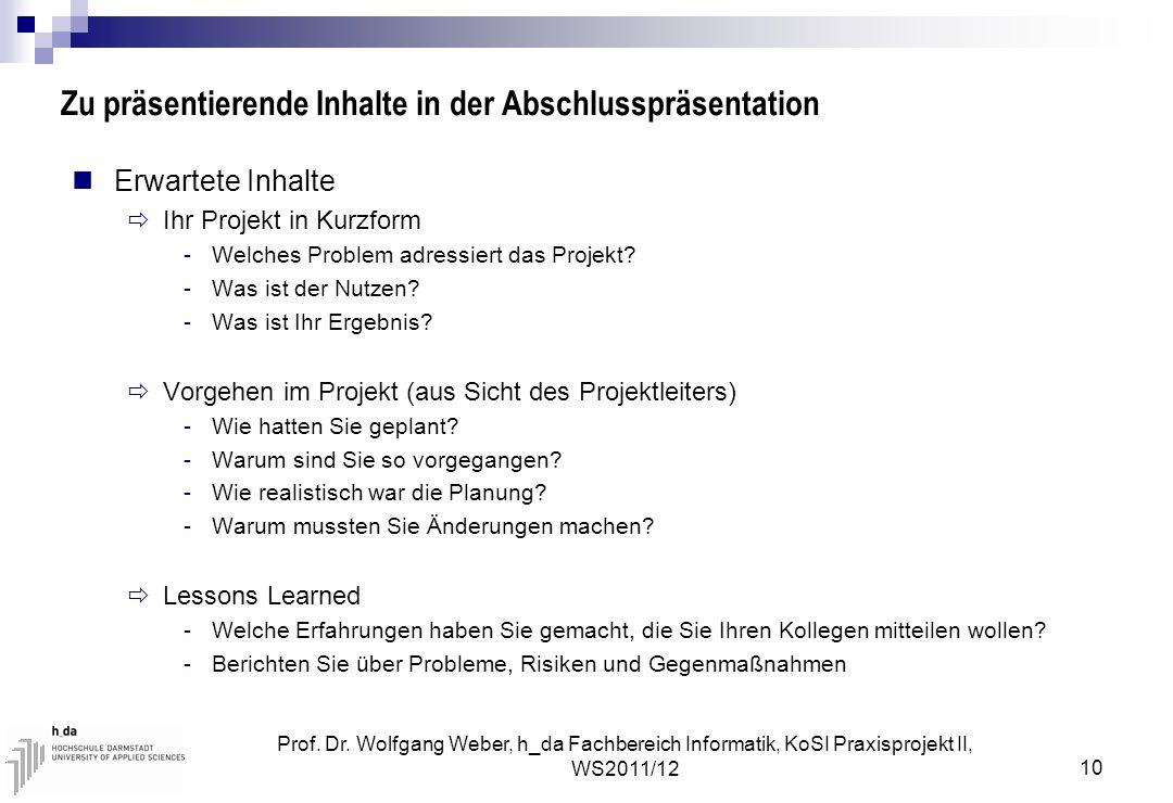 Prof. Dr. Wolfgang Weber, h_da Fachbereich Informatik, KoSI Praxisprojekt II, WS2011/12 10 Zu präsentierende Inhalte in der Abschlusspräsentation Erwa