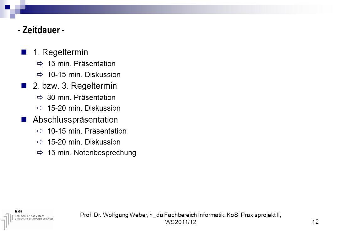 Prof. Dr. Wolfgang Weber, h_da Fachbereich Informatik, KoSI Praxisprojekt II, WS2011/12 12 - Zeitdauer - 1. Regeltermin  15 min. Präsentation  10-15