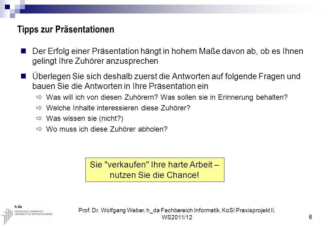 Prof. Dr. Wolfgang Weber, h_da Fachbereich Informatik, KoSI Praxisprojekt II, WS2011/12 6 Tipps zur Präsentationen Der Erfolg einer Präsentation hängt