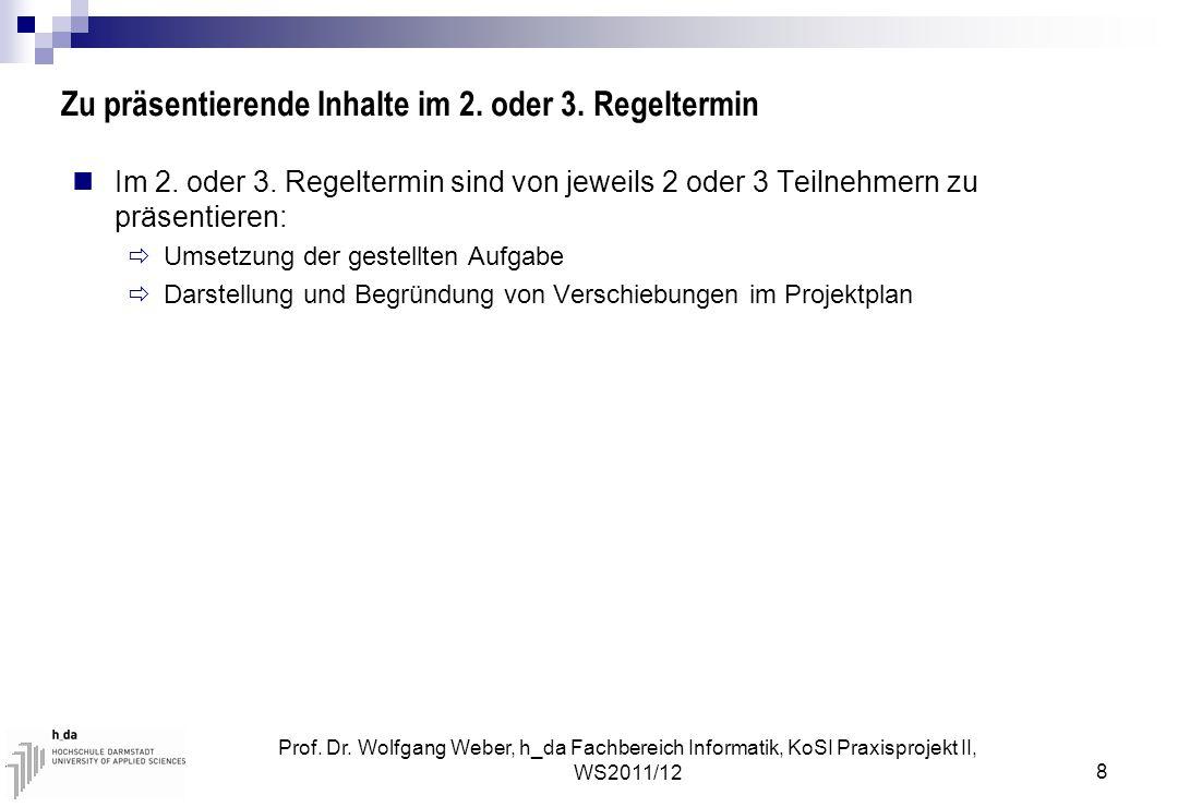 Prof. Dr. Wolfgang Weber, h_da Fachbereich Informatik, KoSI Praxisprojekt II, WS2011/12 8 Zu präsentierende Inhalte im 2. oder 3. Regeltermin Im 2. od