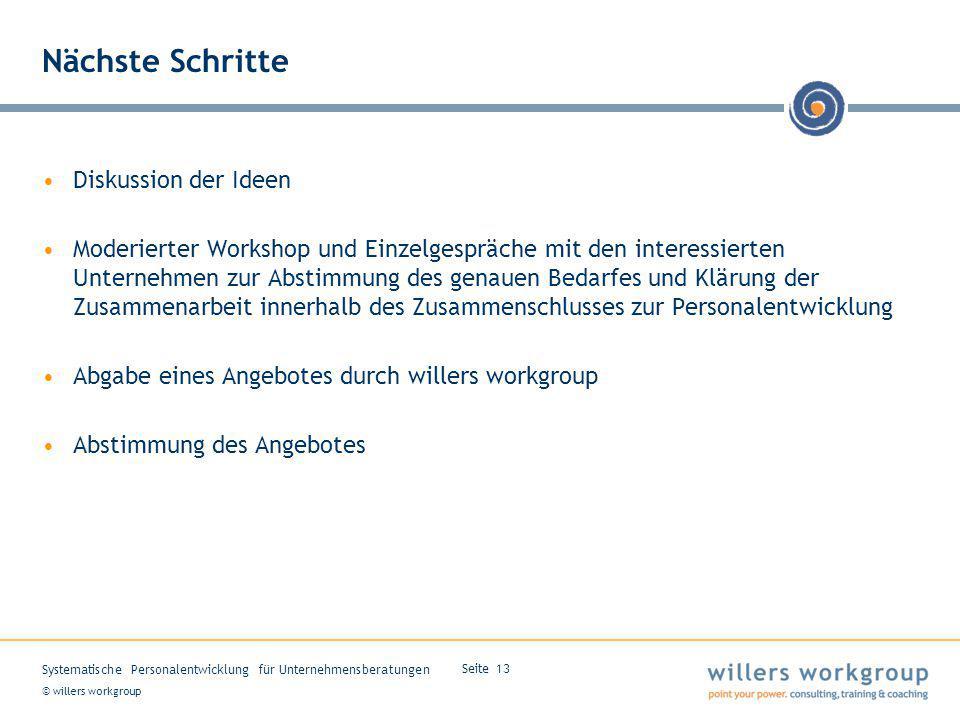 © willers workgroup Systematische Personalentwicklung für Unternehmensberatungen Seite 13 Nächste Schritte Diskussion der Ideen Moderierter Workshop u