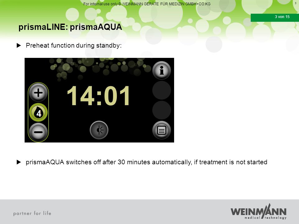 4 4 von 15 prismaLINE: prismaAQUA For internal use only © WEINMANN GERÄTE FÜR MEDIZIN GMBH+CO.KG  prismaAQUA starts automatically with begin of therapy  Heating settings can be selected from 1-9