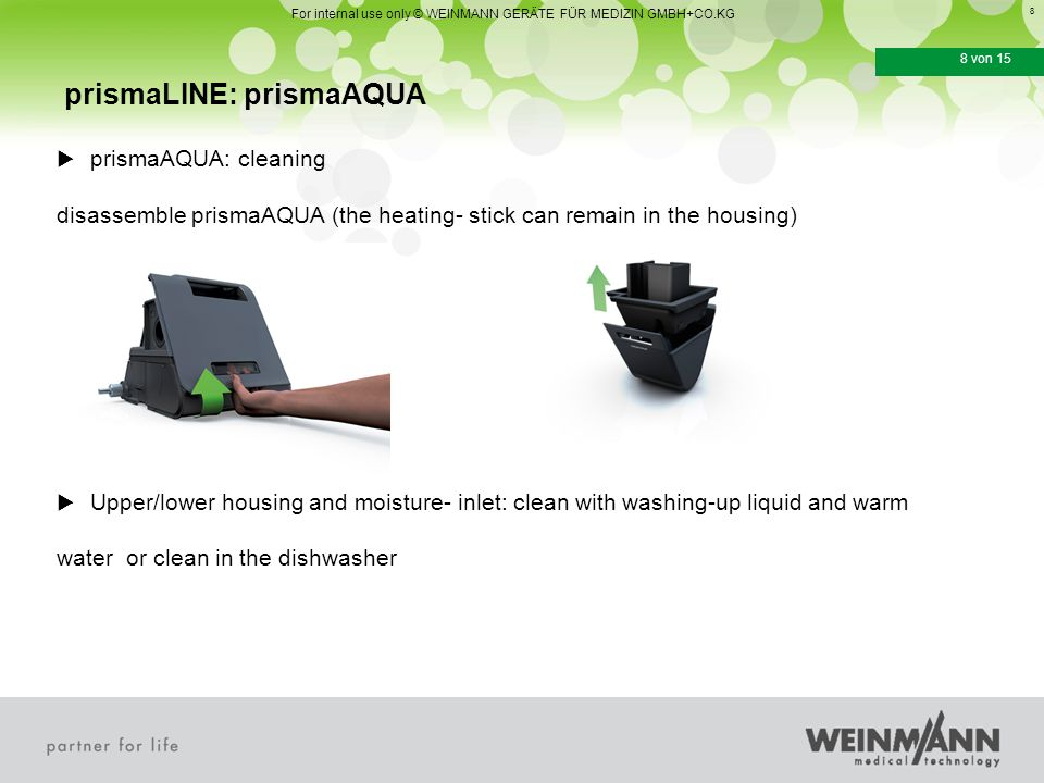8 8 von 15  prismaAQUA: cleaning disassemble prismaAQUA (the heating- stick can remain in the housing)  Upper/lower housing and moisture- inlet: clean with washing-up liquid and warm water or clean in the dishwasher prismaLINE: prismaAQUA For internal use only © WEINMANN GERÄTE FÜR MEDIZIN GMBH+CO.KG