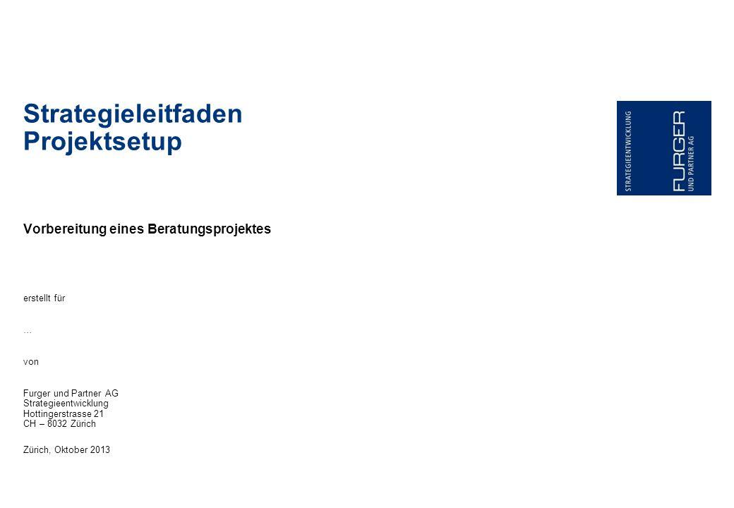 Vorbereitung eines Beratungsprojektes Strategieleitfaden Projektsetup erstellt für … von Furger und Partner AG Strategieentwicklung Hottingerstrasse 21 CH – 8032 Zürich Zürich, Oktober 2013