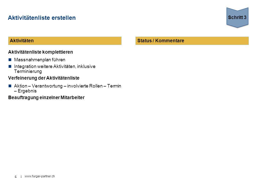 6 www.furger-partner.ch Aktivitätenliste erstellen Aktivitätenliste komplettieren Massnahmenplan führen Integration weitere Aktivitäten, inklusive Terminierung Verfeinerung der Aktivitätenliste Aktion – Verantwortung – involvierte Rollen – Termin – Ergebnis Beauftragung einzelner Mitarbeiter Schritt 3 AktivitätenStatus / Kommentare
