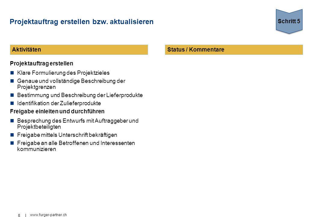 8 www.furger-partner.ch Projektauftrag erstellen bzw. aktualisieren Projektauftrag erstellen Klare Formulierung des Projektzieles Genaue und vollständ