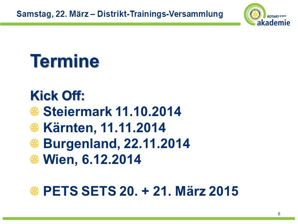 8 Samstag, 22. März – Distrikt-Trainings-VersammlungTermine Kick Off: Steiermark 11.10.2014 Kärnten, 11.11.2014 Burgenland, 22.11.2014 Wien, 6.12.2014