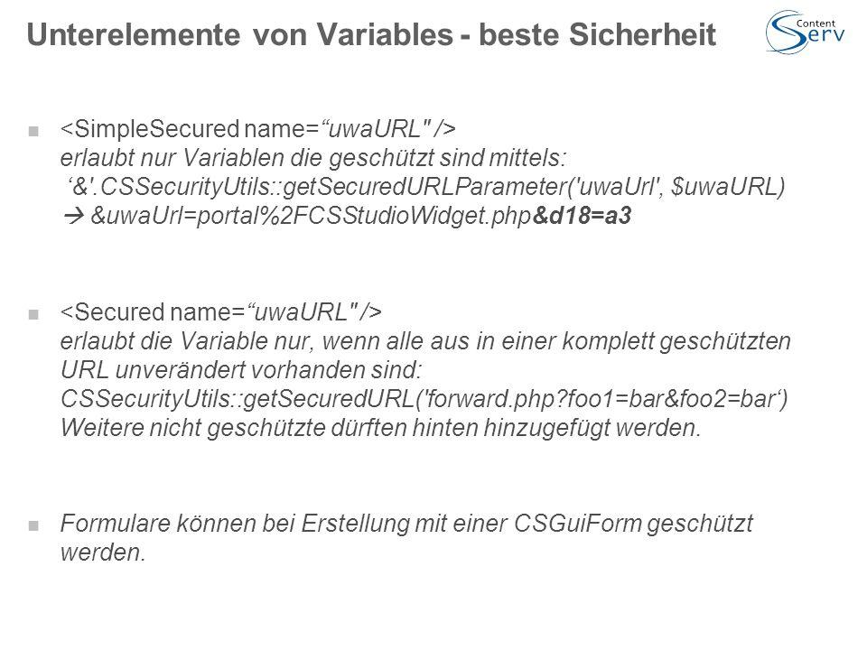 Unterelemente von Variables- beste Sicherheit erlaubt nur Variablen die geschützt sind mittels: '& .CSSecurityUtils::getSecuredURLParameter( uwaUrl , $uwaURL)  &uwaUrl=portal%2FCSStudioWidget.php&d18=a3 erlaubt die Variable nur, wenn alle aus in einer komplett geschützten URL unverändert vorhanden sind: CSSecurityUtils::getSecuredURL( forward.php?foo1=bar&foo2=bar') Weitere nicht geschützte dürften hinten hinzugefügt werden.