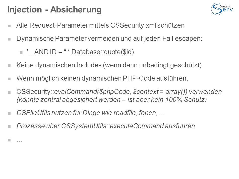 Injection - Absicherung Alle Request-Parameter mittels CSSecurity.xml schützen Dynamische Parameter vermeiden und auf jeden Fall escapen: '...AND ID = '.Database::quote($id) Keine dynamischen Includes (wenn dann unbedingt geschützt) Wenn möglich keinen dynamischen PHP-Code ausführen.