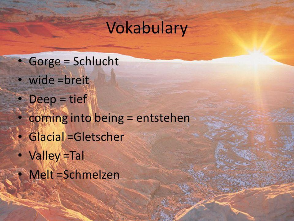 Vokabulary Gorge = Schlucht wide =breit Deep = tief coming into being = entstehen Glacial =Gletscher Valley =Tal Melt =Schmelzen