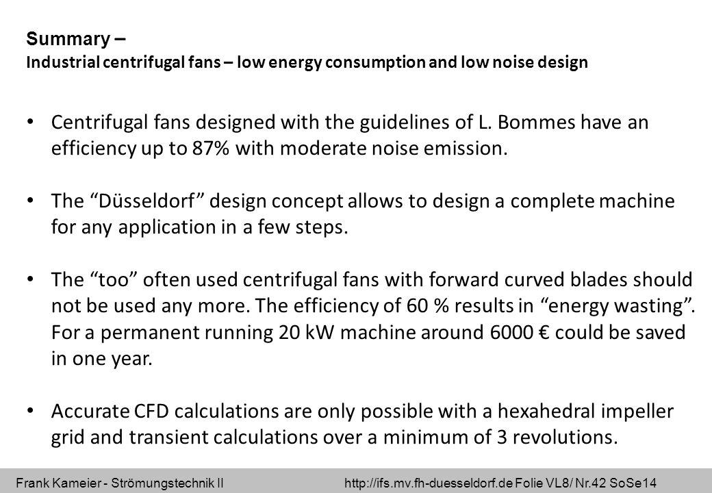 Frank Kameier - Strömungstechnik II http://ifs.mv.fh-duesseldorf.de Folie VL8/ Nr.42 SoSe14 Summary – Industrial centrifugal fans – low energy consumption and low noise design Centrifugal fans designed with the guidelines of L.