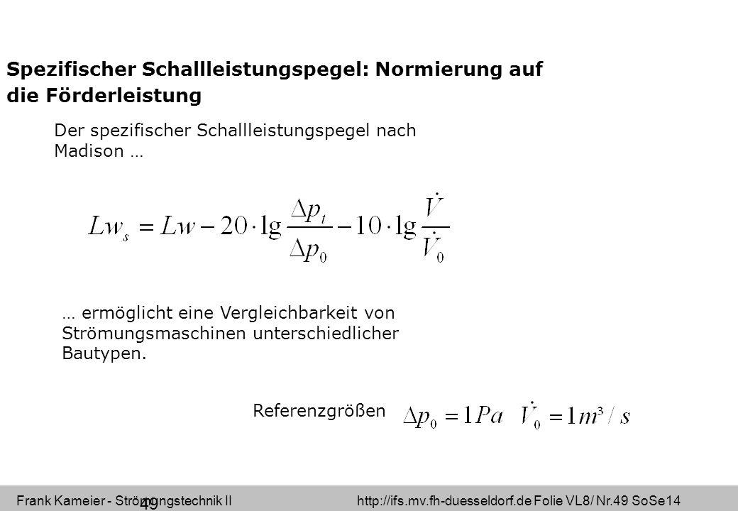 Frank Kameier - Strömungstechnik II http://ifs.mv.fh-duesseldorf.de Folie VL8/ Nr.49 SoSe14 49 Spezifischer Schallleistungspegel: Normierung auf die Förderleistung … ermöglicht eine Vergleichbarkeit von Strömungsmaschinen unterschiedlicher Bautypen.