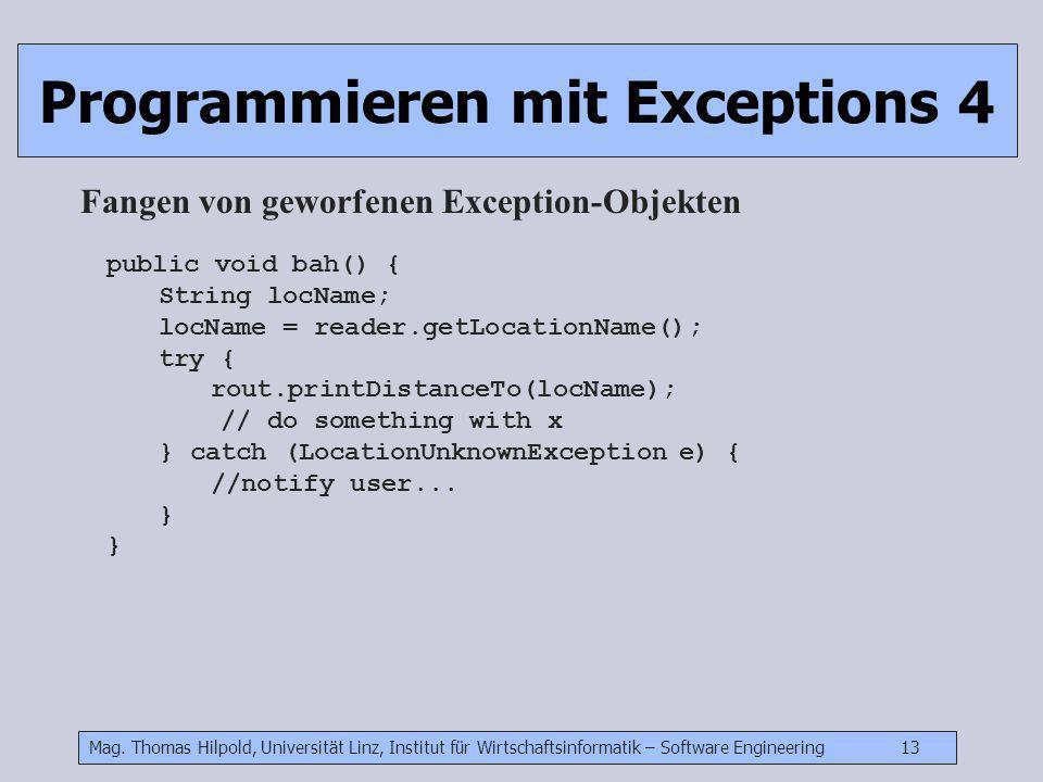 Mag. Thomas Hilpold, Universität Linz, Institut für Wirtschaftsinformatik – Software Engineering 13 Programmieren mit Exceptions 4 Fangen von geworfen