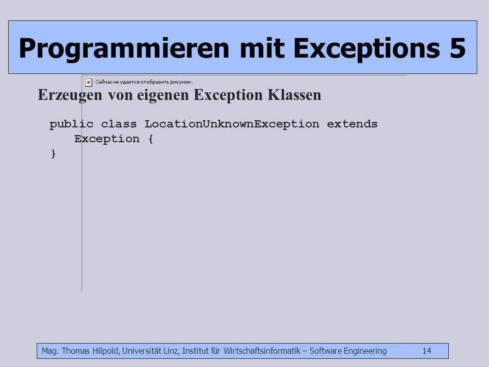 Mag. Thomas Hilpold, Universität Linz, Institut für Wirtschaftsinformatik – Software Engineering 14 Programmieren mit Exceptions 5 Erzeugen von eigene