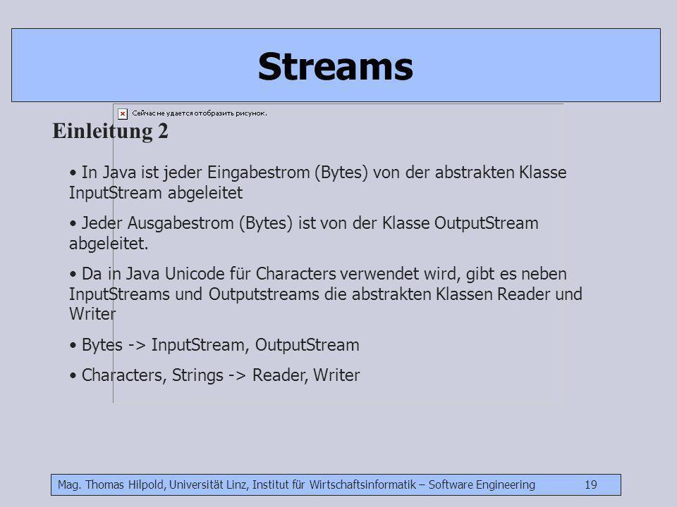 Mag. Thomas Hilpold, Universität Linz, Institut für Wirtschaftsinformatik – Software Engineering 19 Streams Einleitung 2 In Java ist jeder Eingabestro