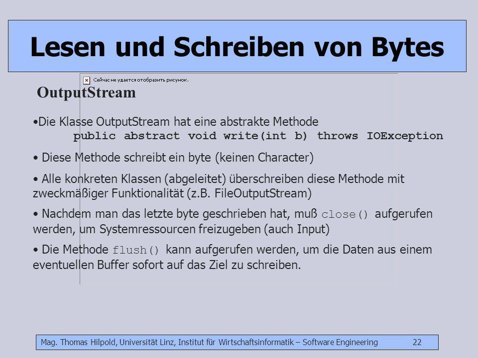 Mag. Thomas Hilpold, Universität Linz, Institut für Wirtschaftsinformatik – Software Engineering 22 Lesen und Schreiben von Bytes OutputStream Die Kla