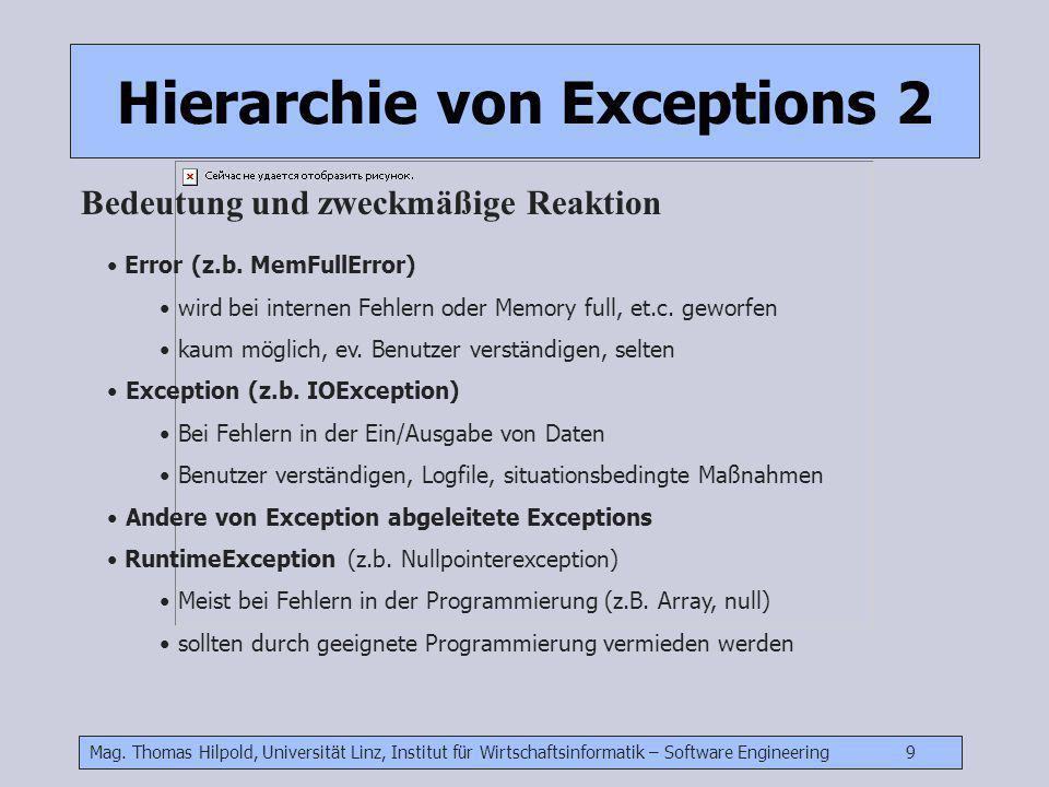 Mag. Thomas Hilpold, Universität Linz, Institut für Wirtschaftsinformatik – Software Engineering 9 Hierarchie von Exceptions 2 Bedeutung und zweckmäßi