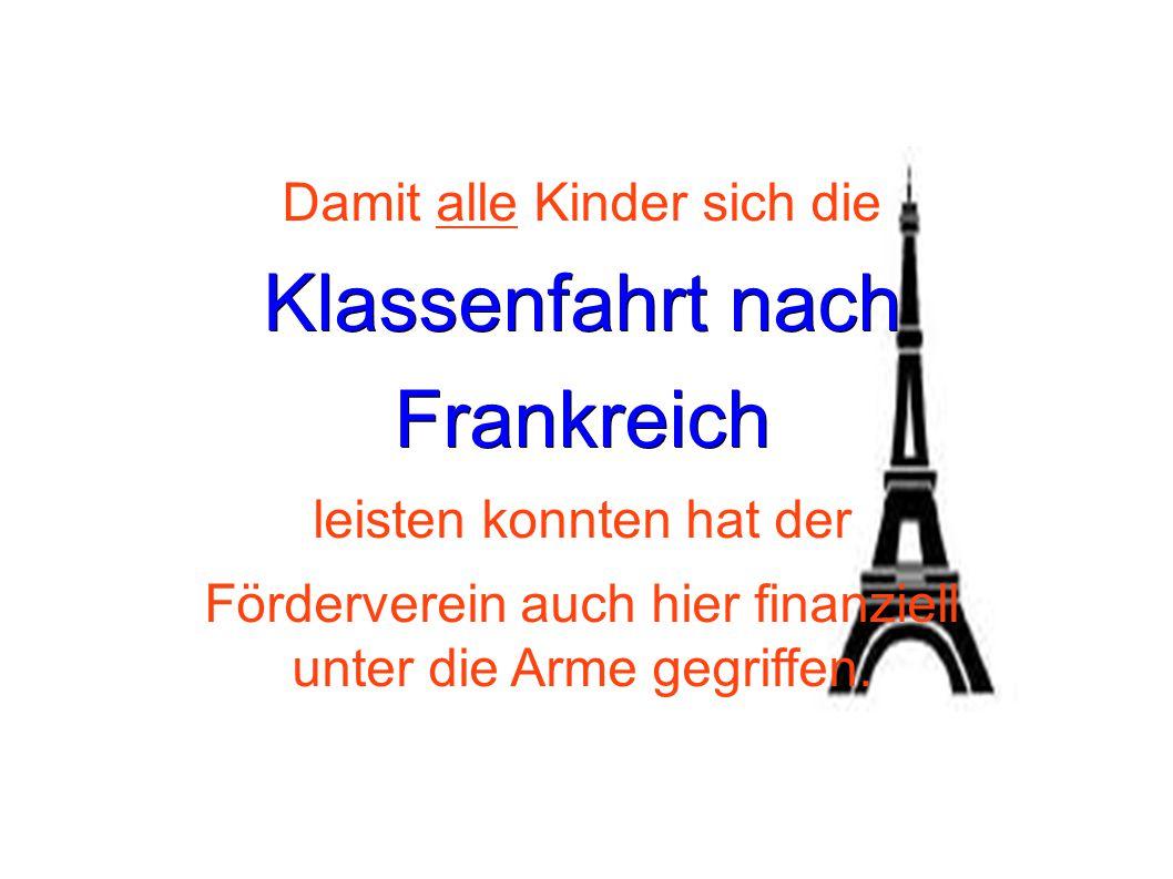 Damit alle Kinder sich die Klassenfahrt nach Frankreich leisten konnten hat der Förderverein auch hier finanziell unter die Arme gegriffen.