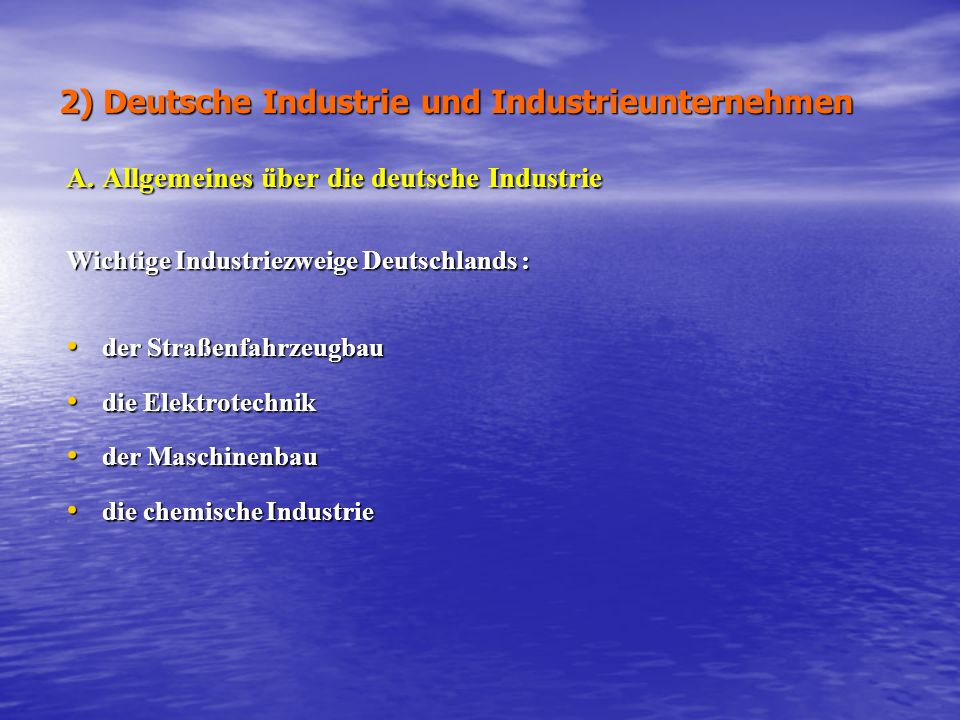 2) Deutsche Industrie und Industrieunternehmen A. Allgemeines über die deutsche Industrie Wichtige Industriezweige Deutschlands : der Straßenfahrzeugb