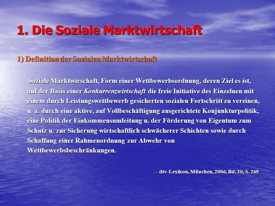 1. Die Soziale Marktwirtschaft 1) Definition der Sozialen Marktwirtschaft Soziale Marktwirschaft, Form einer Wettbewerbsordnung, deren Ziel es ist, au