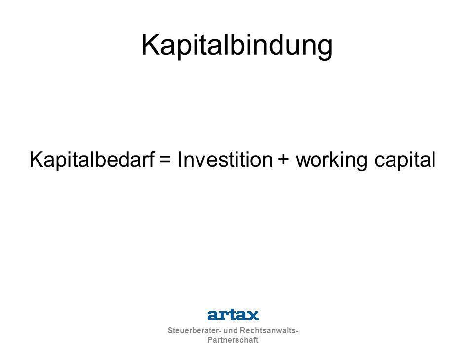 Steuerberater- und Rechtsanwalts- Partnerschaft Kapitalbedarf = Investition + working capital Kapitalbindung