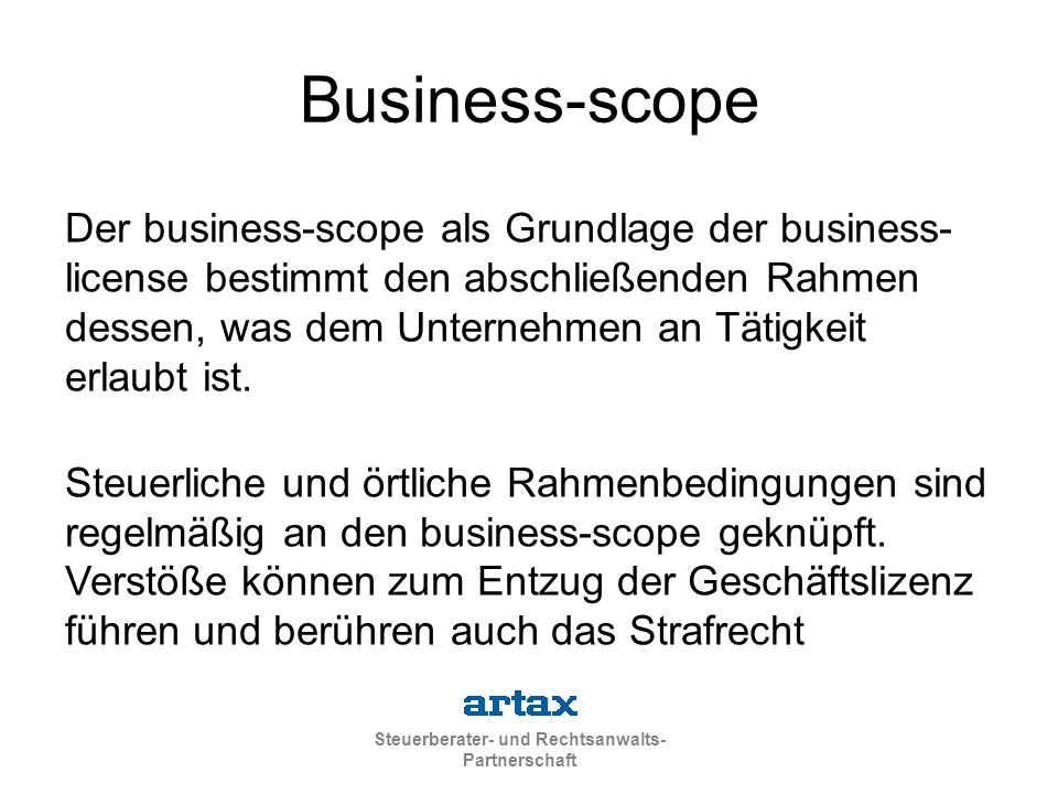 Steuerberater- und Rechtsanwalts- Partnerschaft Business-scope Der business-scope als Grundlage der business- license bestimmt den abschließenden Rahmen dessen, was dem Unternehmen an Tätigkeit erlaubt ist.