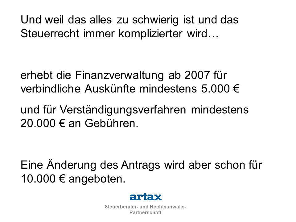 Steuerberater- und Rechtsanwalts- Partnerschaft Und weil das alles zu schwierig ist und das Steuerrecht immer komplizierter wird… erhebt die Finanzverwaltung ab 2007 für verbindliche Auskünfte mindestens 5.000 € und für Verständigungsverfahren mindestens 20.000 € an Gebühren.