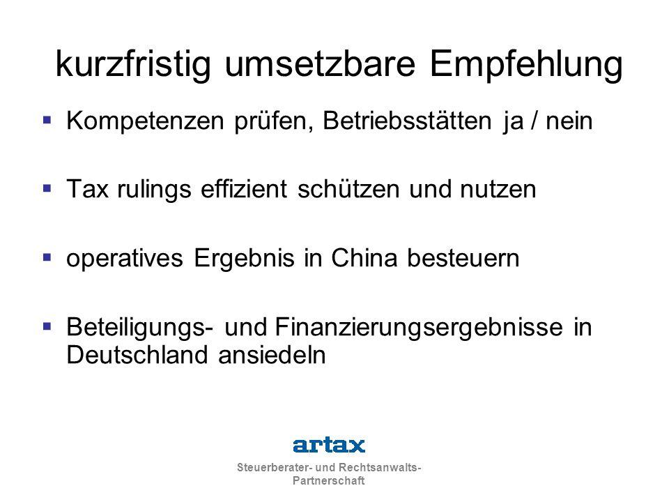 Steuerberater- und Rechtsanwalts- Partnerschaft kurzfristig umsetzbare Empfehlung  Kompetenzen prüfen, Betriebsstätten ja / nein  Tax rulings effizient schützen und nutzen  operatives Ergebnis in China besteuern  Beteiligungs- und Finanzierungsergebnisse in Deutschland ansiedeln