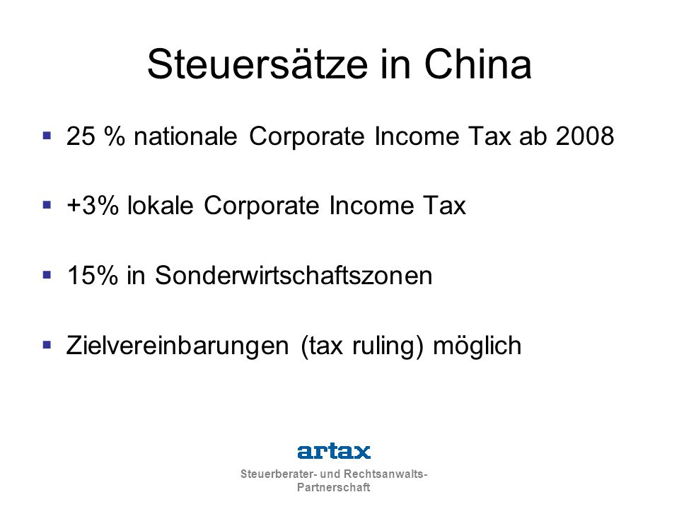Steuerberater- und Rechtsanwalts- Partnerschaft Steuersätze in China  25 % nationale Corporate Income Tax ab 2008  +3% lokale Corporate Income Tax  15% in Sonderwirtschaftszonen  Zielvereinbarungen (tax ruling) möglich