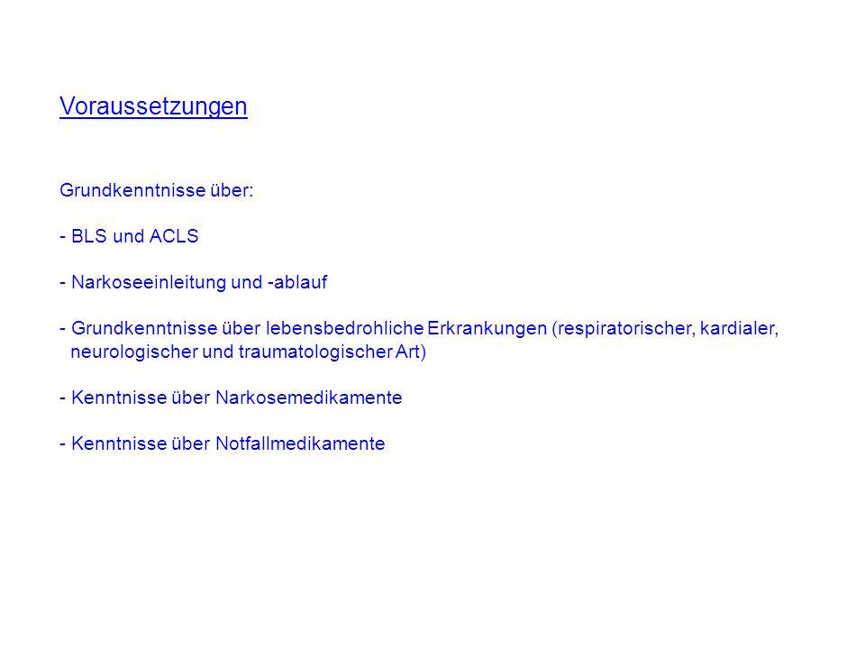 Voraussetzungen Grundkenntnisse über: - BLS und ACLS - Narkoseeinleitung und -ablauf - Grundkenntnisse über lebensbedrohliche Erkrankungen (respirator