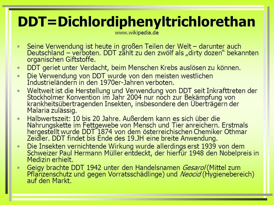 DDT=Dichlordiphenyltrichlorethan www.wikipedia.de Seine Verwendung ist heute in großen Teilen der Welt – darunter auch Deutschland – verboten.