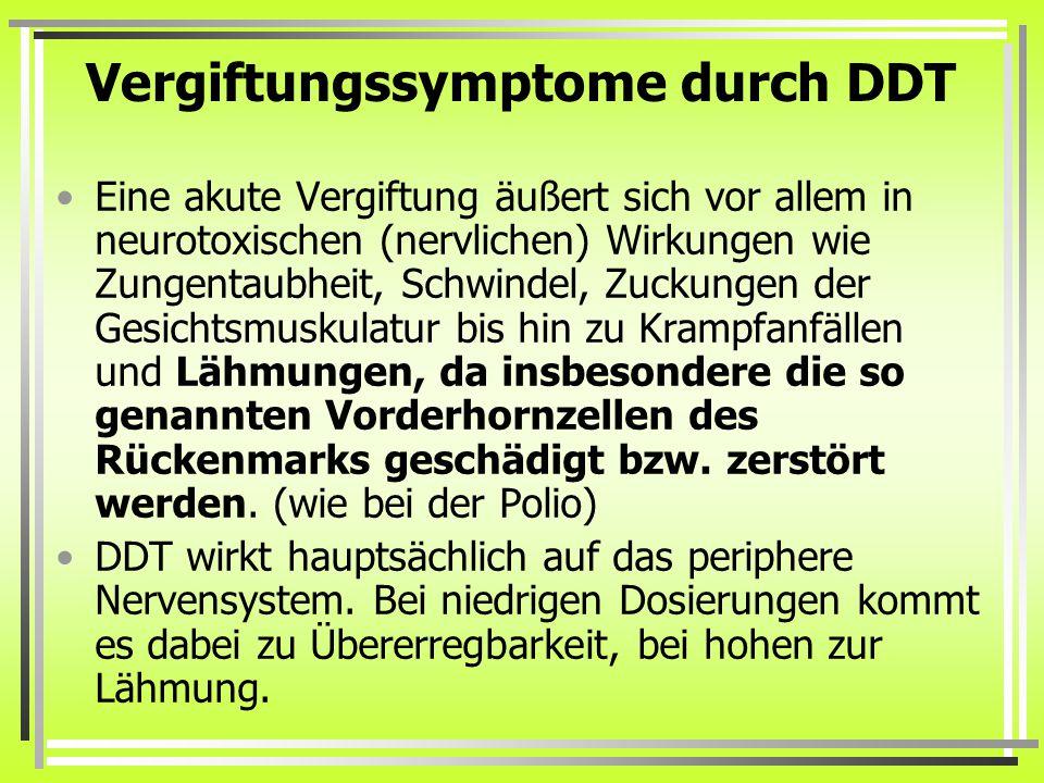 Vergiftungssymptome durch DDT Eine akute Vergiftung äußert sich vor allem in neurotoxischen (nervlichen) Wirkungen wie Zungentaubheit, Schwindel, Zuckungen der Gesichtsmuskulatur bis hin zu Krampfanfällen und Lähmungen, da insbesondere die so genannten Vorderhornzellen des Rückenmarks geschädigt bzw.
