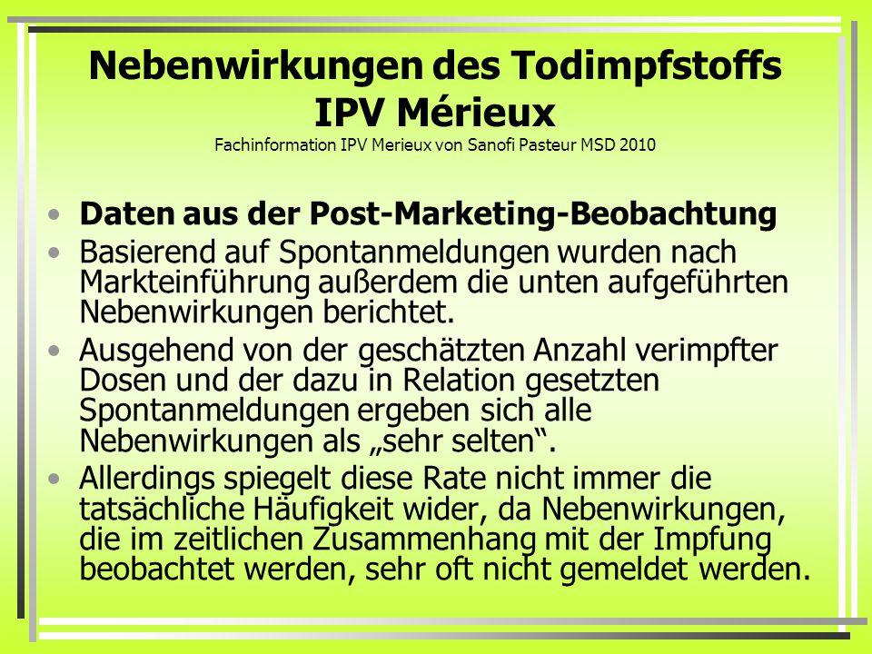 Nebenwirkungen des Todimpfstoffs IPV Mérieux Fachinformation IPV Merieux von Sanofi Pasteur MSD 2010 Daten aus der Post-Marketing-Beobachtung Basierend auf Spontanmeldungen wurden nach Markteinführung außerdem die unten aufgeführten Nebenwirkungen berichtet.