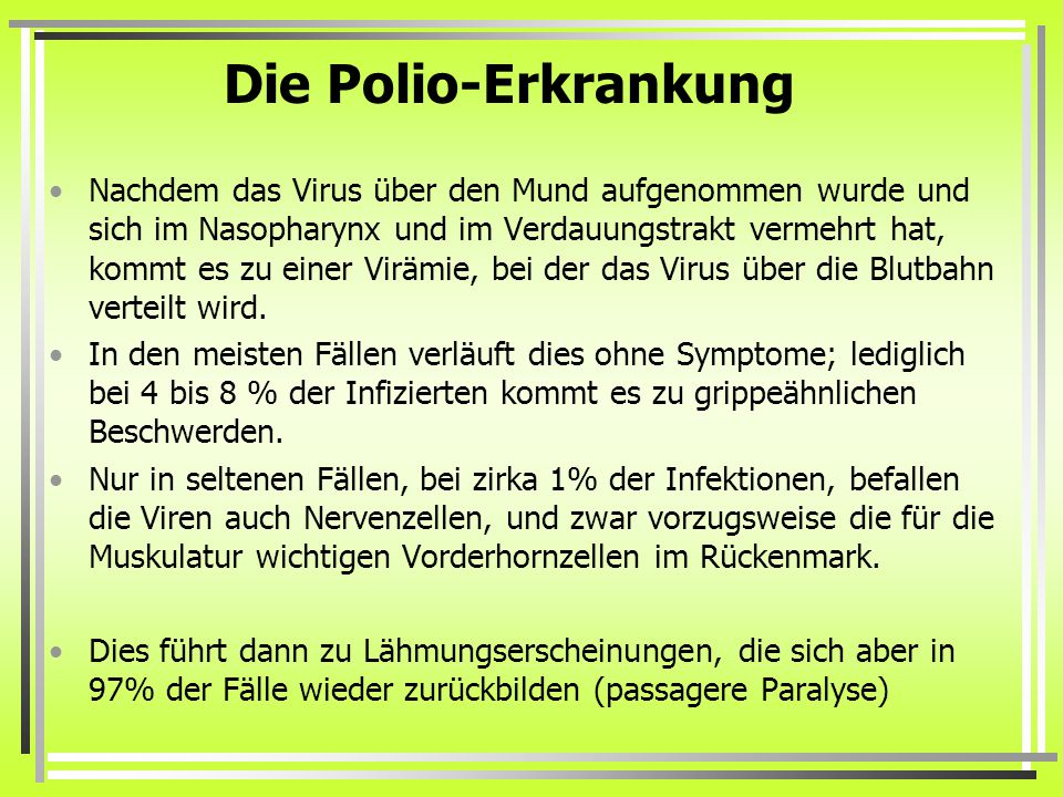 Die Polio-Erkrankung Nachdem das Virus über den Mund aufgenommen wurde und sich im Nasopharynx und im Verdauungstrakt vermehrt hat, kommt es zu einer Virämie, bei der das Virus über die Blutbahn verteilt wird.