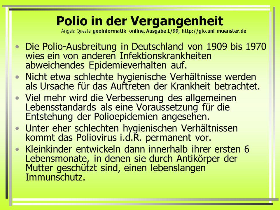 Polio in der Vergangenheit Angela Queste geoinformatik_online, Ausgabe 1/99, http://gio.uni-muenster.de Die Polio-Ausbreitung in Deutschland von 1909 bis 1970 wies ein von anderen Infektionskrankheiten abweichendes Epidemieverhalten auf.