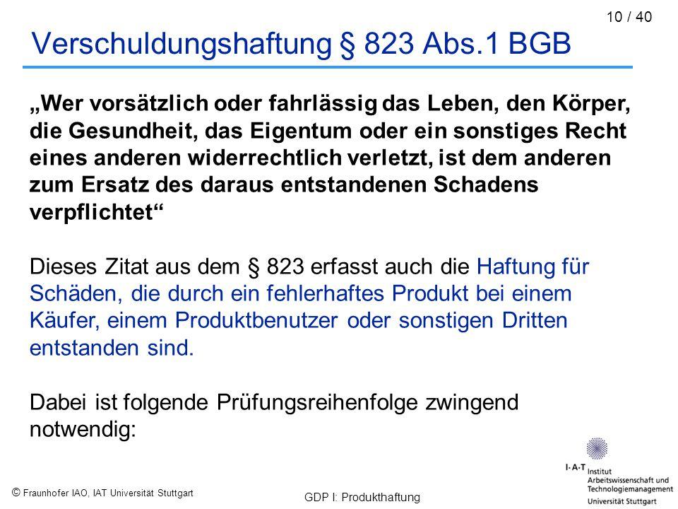 """© Fraunhofer IAO, IAT Universität Stuttgart GDP I: Produkthaftung 10 / 40 Verschuldungshaftung § 823 Abs.1 BGB """"Wer vorsätzlich oder fahrlässig das Le"""