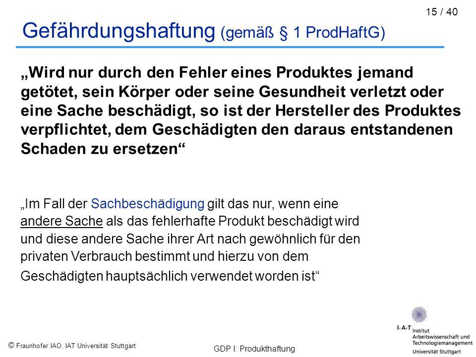 """© Fraunhofer IAO, IAT Universität Stuttgart GDP I: Produkthaftung 15 / 40 Gefährdungshaftung (gemäß § 1 ProdHaftG) """"Wird nur durch den Fehler eines Pr"""