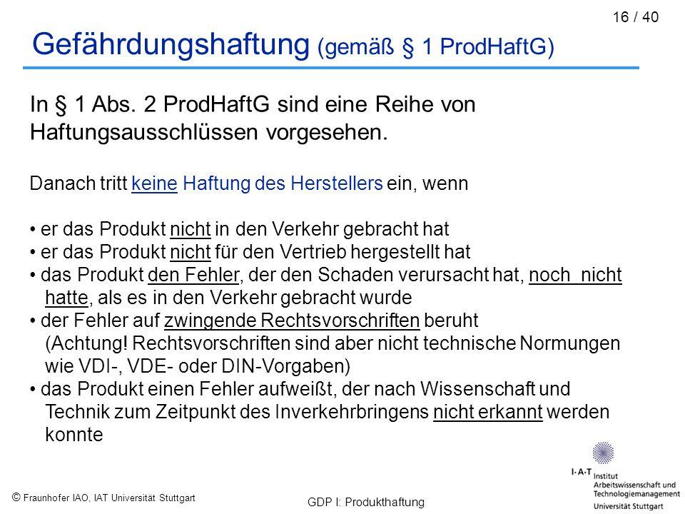© Fraunhofer IAO, IAT Universität Stuttgart GDP I: Produkthaftung 16 / 40 Gefährdungshaftung (gemäß § 1 ProdHaftG) In § 1 Abs. 2 ProdHaftG sind eine R