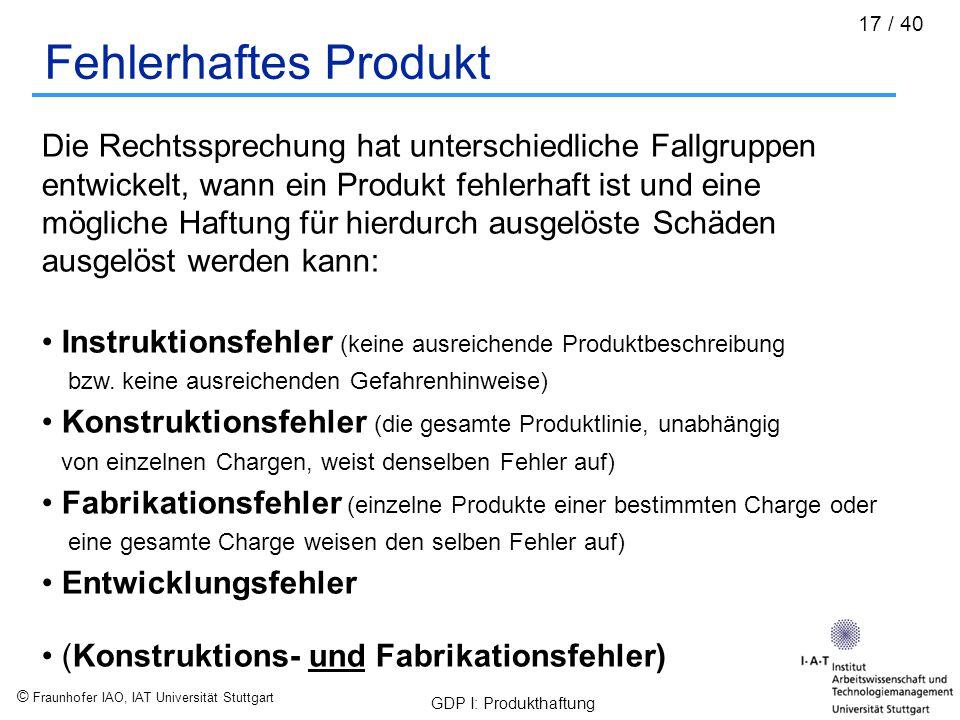 © Fraunhofer IAO, IAT Universität Stuttgart GDP I: Produkthaftung 17 / 40 Fehlerhaftes Produkt Die Rechtssprechung hat unterschiedliche Fallgruppen en