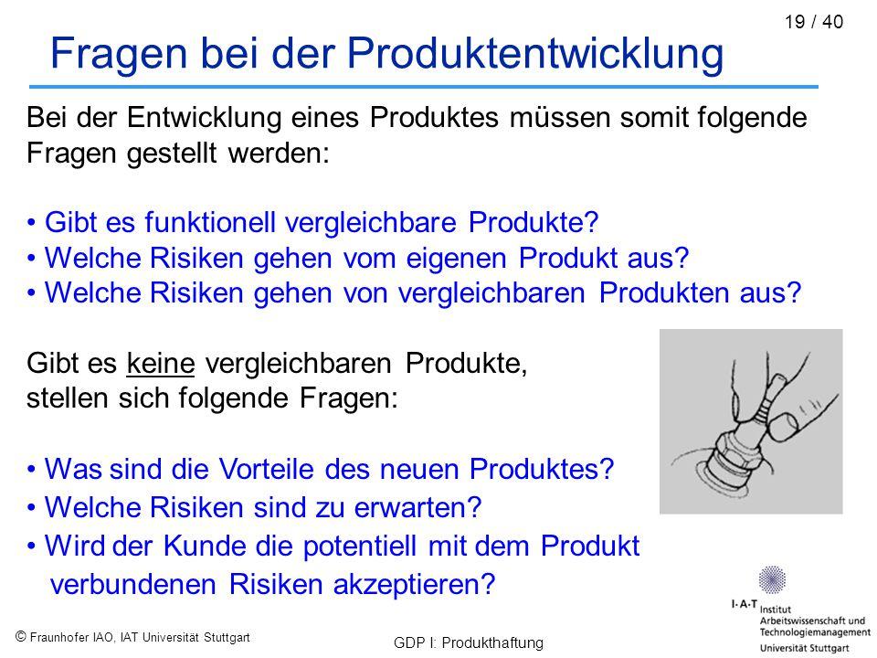 © Fraunhofer IAO, IAT Universität Stuttgart GDP I: Produkthaftung 19 / 40 Fragen bei der Produktentwicklung Bei der Entwicklung eines Produktes müssen