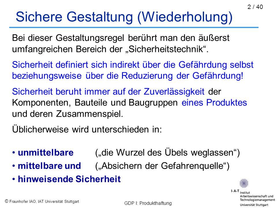 © Fraunhofer IAO, IAT Universität Stuttgart GDP I: Produkthaftung 3 / 40 Sicherheitstechnik (Wiederholung) Die Sicherheitstechnik befasst sich allgemein mit den Risiken, die beim Umgang mit der Technik auftreten und denen der Mensch und seine Umwelt ausgesetzt sind.
