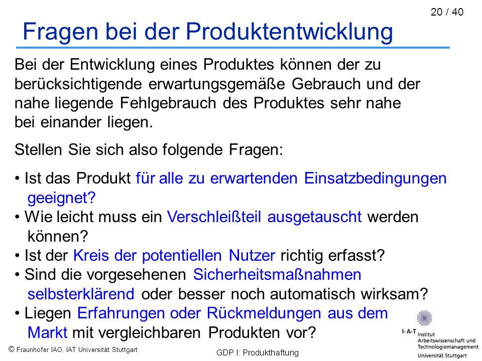 © Fraunhofer IAO, IAT Universität Stuttgart GDP I: Produkthaftung 20 / 40 Fragen bei der Produktentwicklung Bei der Entwicklung eines Produktes können