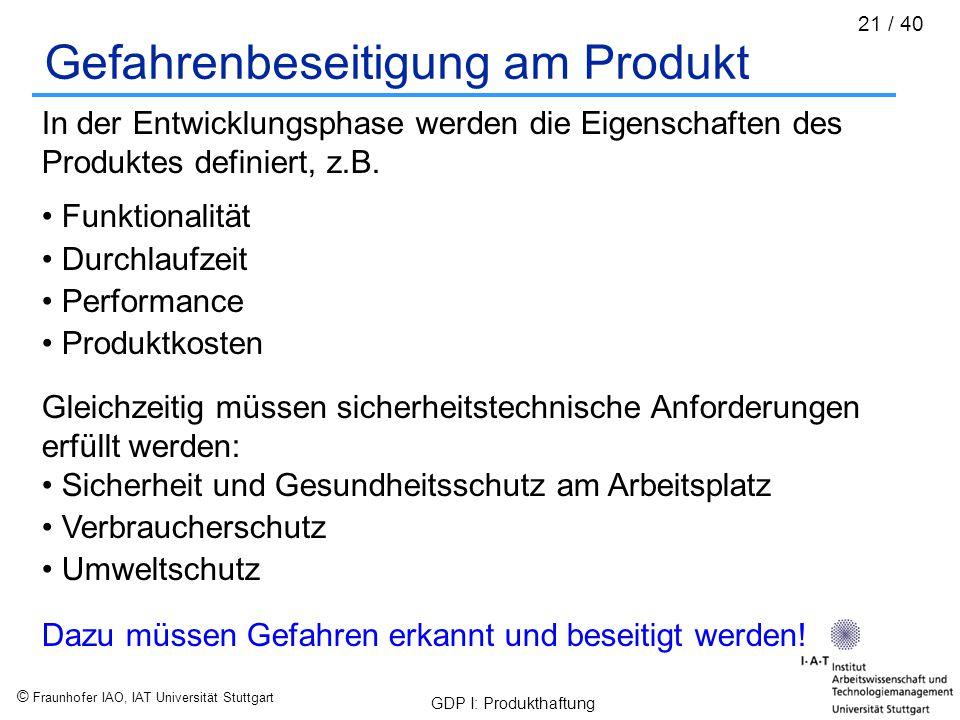 © Fraunhofer IAO, IAT Universität Stuttgart GDP I: Produkthaftung 21 / 40 Gefahrenbeseitigung am Produkt In der Entwicklungsphase werden die Eigenscha