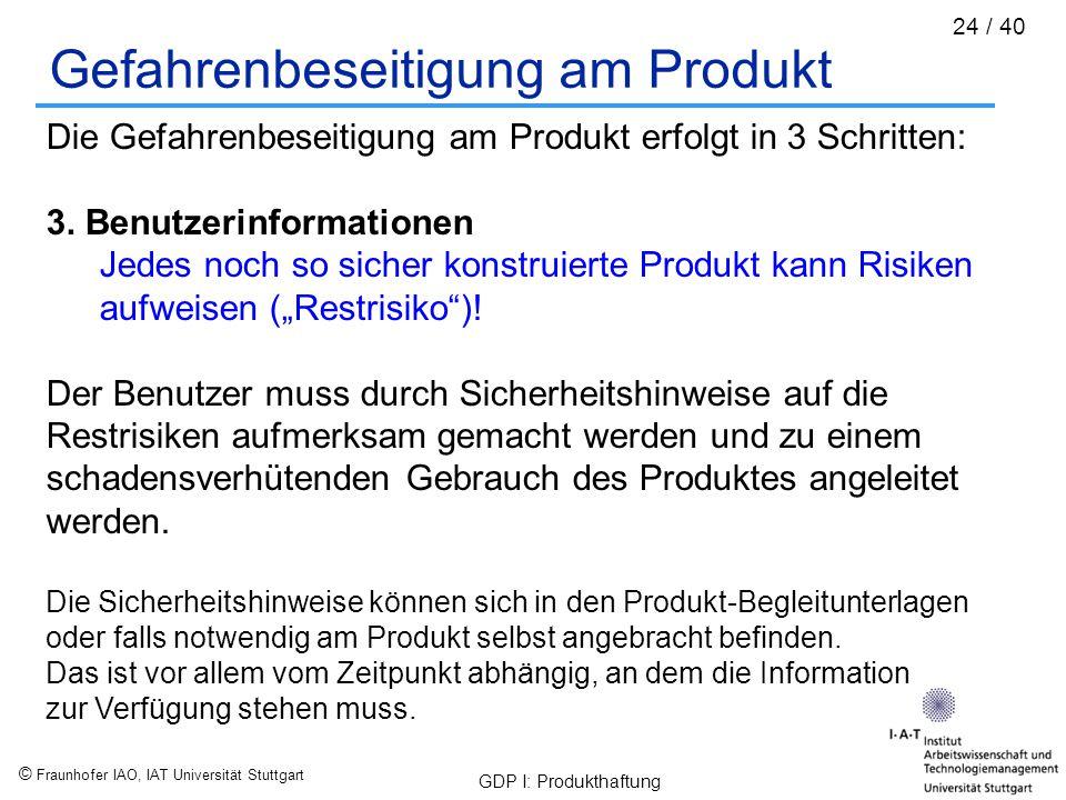 © Fraunhofer IAO, IAT Universität Stuttgart GDP I: Produkthaftung 24 / 40 Gefahrenbeseitigung am Produkt Die Gefahrenbeseitigung am Produkt erfolgt in