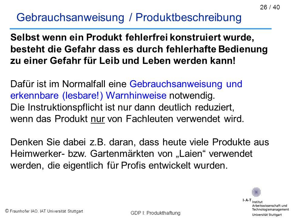 © Fraunhofer IAO, IAT Universität Stuttgart GDP I: Produkthaftung 26 / 40 Gebrauchsanweisung / Produktbeschreibung Selbst wenn ein Produkt fehlerfrei